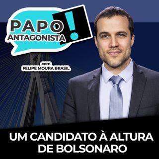 UM CANDIDATO À ALTURA DE BOLSONARO - Papo Antagonista com Felipe Moura Brasil e Claudio Dantas