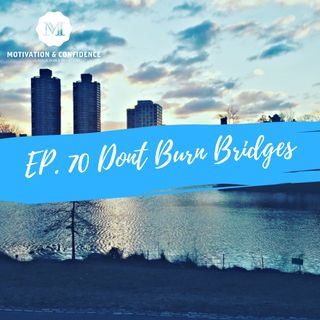Ep. 70 - Don't Burn Bridges