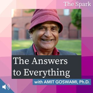 The Spark 075: The Answers to Everything with Amit Goswami, Ph.D.
