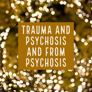 Trauma and Psychosis and From Psychosis