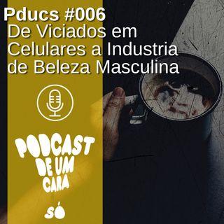 Pducs #006 - De Viciados em celulares a industria de beleza masculina