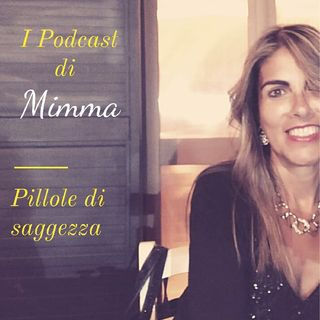 I Podcast Di Mimma - Pillole Di Saggezza