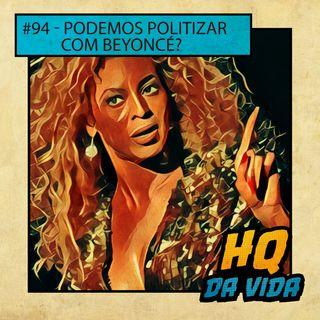 HQ da vida #94 -  Podemos politizar com Beyoncé?