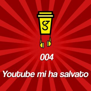 004 - Youtube mi ha salvato la vita
