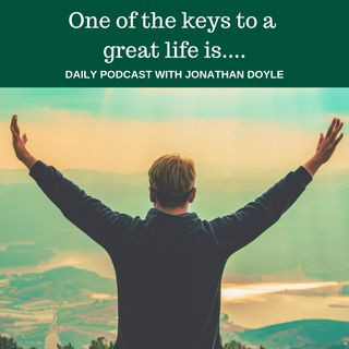 One of the keys to a great life is...