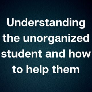 Understanding the unorganized student and how to help them