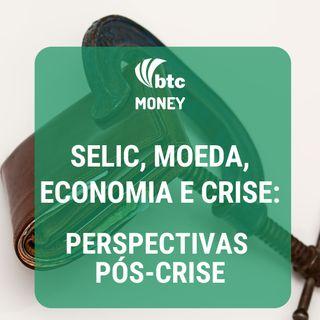 Selic, Moeda, Economia e Crise: Perspectivas pós-crise | BTC Money #17
