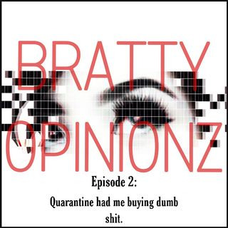 Bratty Opinionz Ep. 2- Quarantine Had Me Buying Dumb Shit