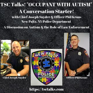 "TSC Talks! ""Occupant with Autism"" Autism & the Role of Law Enforcement with Chief Joseph Snyder & Officer Phil Kraus, New Paltz, NY PD"
