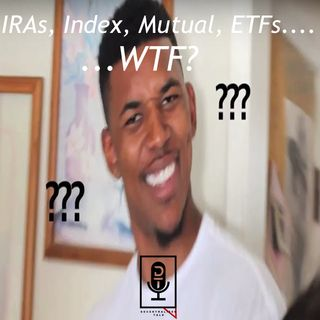 Episode 41: IRAs, Index, Mutual, ETFs...WTF?