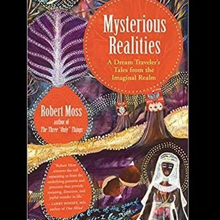 Mysterious Realities: A Dream Traveler's Tales from the Imaginal Realm with guest Robert Moss