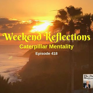 Weekend Reflections - Caterpillar Mentality. Episode #418