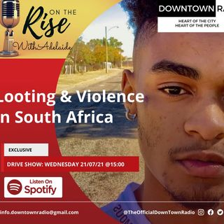 On The Rise With Adelaide - Episode 6: Looting and Violence in South Africa