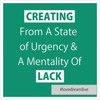 Creating From A State of Urgency & A Mentality of Lack