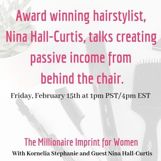 The Kornelia Stephanie Show: The Millionaire Imprint for Women: Award winning hairstylist, Nina Hall-Curtis, talks creating passive income f
