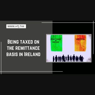 [ HTJ Podcast ] Being taxed on the remittance basis in Ireland