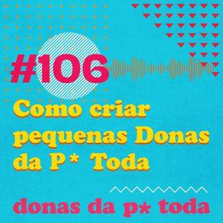#106 - Como podemos contribuir para criar uma geração de Donas da P* Toda