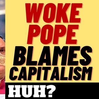 THE WOKE POPE HAS UNHOLY ECONOMIC IDEAS