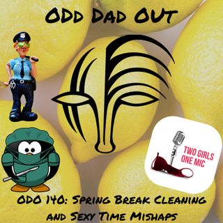 Spring Break Cleaning and Sexy Time Mishaps: ODO 140