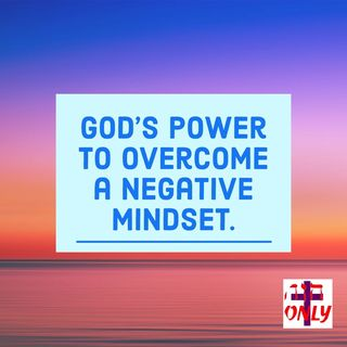 The Power of God and The Mind of Christ In you Gets Rid of a Negative Mindset.