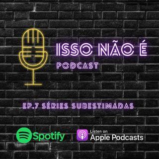 EP.7 SÉRIES SUBESTIMADAS - ISSO NÃO É PODCAST