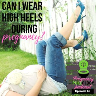 Can I Wear High Heels When Pregnant? Pregnancy Podcast Pukeology Episode 66