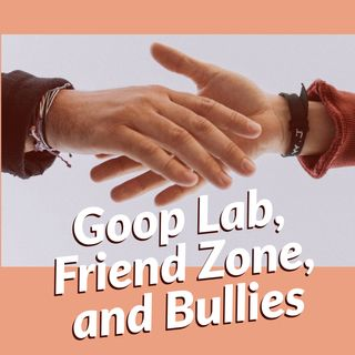 Goop Lab, Friend Zone, and Bullies