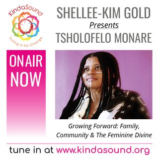 Tsholofelo Monare: Family, Community & The Feminine Divine (Growing Forward with Shellee-Kim Gold)