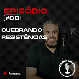 EP 08 - Quebrando Resistências na Melhoria Contínua