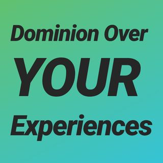 Dominion Over My Experience