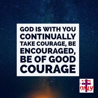 God is With you Continually Take Courage, Be Encouraged, Be of Good Courage