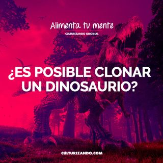 ¿Es posible clonar un dinosaurio? • Culturizando