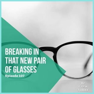 Episode 107: Breaking In That New Pair of Glasses