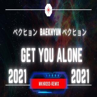 ベクヒョン BAEKHYUN ベクヒョン ~ Get You Alone ~ 2K21 (MKHROSS-REMIX)