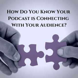How Do You Know Your Podcast is Connecting With Your Audience?