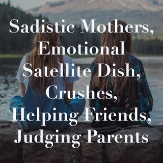 Sadistic Mothers, Emotional Satellite Dish, Crushes, Helping Friends, Judging Parents