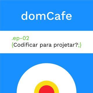 domCafe #02 - Codificar para projetar?