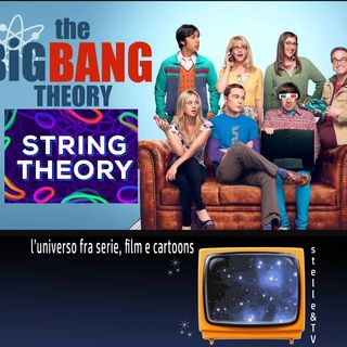 #57 Stelle&TV: La teoria delle stringhe & The Big Bang Theory