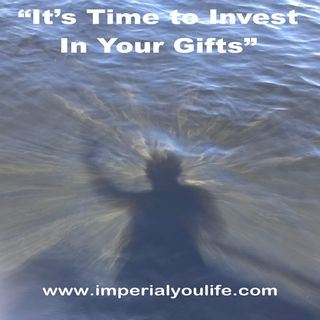 "Ep. 44 - ""It's Time to Invest In Your Gifts"""