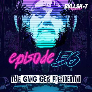 Ep. 56 - The Gang Gets Presidential