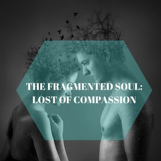 THE FRAGMENTED SOUL: LOST OF COMPASSION