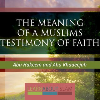 The Meaning of a Muslims Testimony of Faith - Abu Khadeejah - Part 2