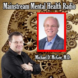 Mainstream Mental Health Radio with Featured Guest Michael D. McGee, M.D.