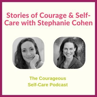 Stories of Courage & Self-Care with Stephanie Cohen