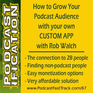 67: Grow Your Podcast Via Your Own Custom App, with Rob Walch