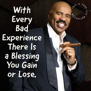 With Every Bad Experience Their Is A Blessing You Gain or Lose