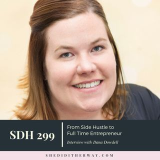 SDH 299: From Side Hustle to Full Time Entrepreneur with Dana Dowdell