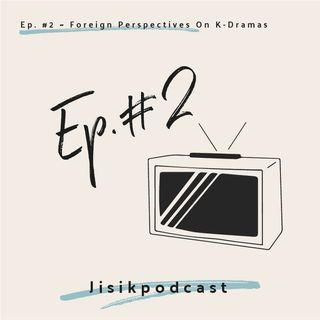 Ep. #2 - Foreign Perspectives on K-Dramas