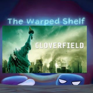 The Warped Shelf - The Cloverfield Franchise
