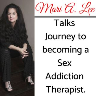Part 1 of 5: Mari A. Lee, LMFT, CSAT-S Talks Journey to becoming a Sex Addiction Therapist.
